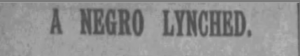 """This image is from a clipping of a newspaper article which shows the title, """"A Negro Lynched."""""""